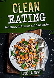 Clean Eating: Eat Clean, Cook Fresh and Live Better (Louis Laurent Cookbooks Book 2) (English Edition)