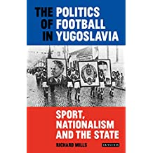 The Politics of Football in Yugoslavia: Sport, Nationalism and the State (20180330)