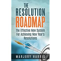 The Resolution Roadmap: The Effective New System For Achieving New Year's Resolutions