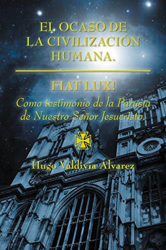 El Ocaso De La Civilización Humana.: Fiat Lux! por Hugo Valdivia Álvarez