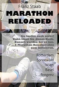 Marathon Reloaded: Sie laufen noch nicht? Dann lesen Sie dieses Buch. Danach werden Sie es tun. 5 Marathon-Reiseberichte zum Infizieren. von [Staab, Franz]