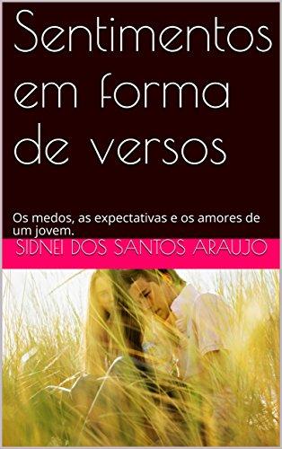 Sentimentos em forma de versos: Os medos, as expectativas e os amores de um jovem. (Portuguese Edition) por Sidnei dos Santos Araujo