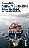 Seemacht Deutschland. Die Hanse, Kaiser Wilhelm II. und der neue Maritime Komplex - Hermannus Pfeiffer