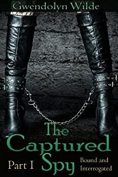 The Captured Spy (Part I: Bound and Interrogated) (Reluctant BDSM Domination Erotica) (English Edition) par [Wilde, Gwendolyn]
