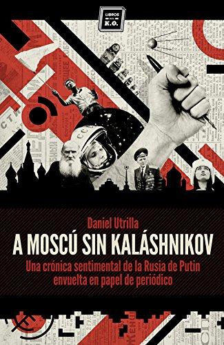 A Moscú sin Kaláshnikov: (Crónica sentimental de la Rusia de Putin envuelta en papel de periódico) (Varios) por Daniel Utrilla