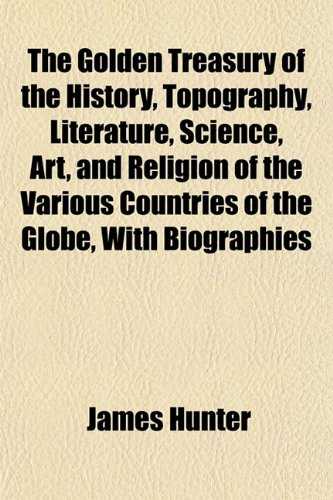 The Golden Treasury of the History, Topography, Literature, Science, Art, and Religion of the Various Countries of the Globe, With Biographies