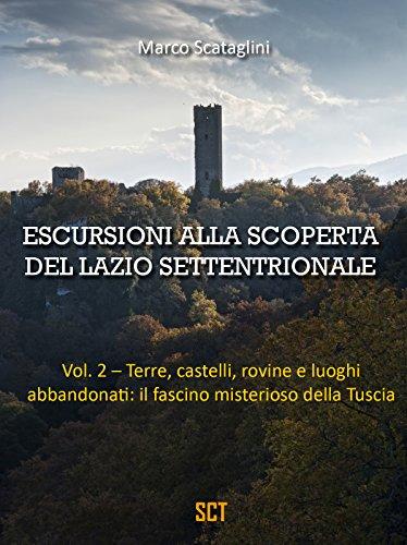 ESCURSIONI ALLA SCOPERTA DEL LAZIO SETTENTRIONALE vol. 2: Terre, castelli, rovine e luoghi abbandonati: il fascino misterioso della Tuscia