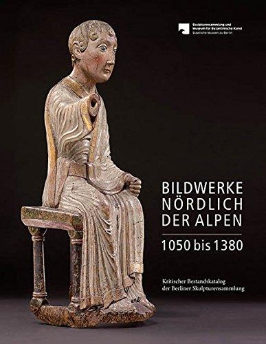 Bildwerke nördlich der Alpen 1050 bis 1380: Kritischer Bestandskatalog der Berliner Skulpturensammlung