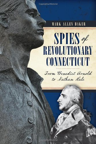 Spies of Revolutionary Connecticut:: From Benedict Arnold to Nathan Hale by Mark Allen Baker (2014-02-11)