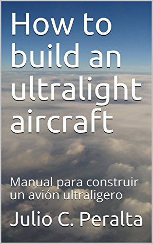 How to build an ultralight aircraft: Manual para construir un avión ultraligero por Julio C. Peralta