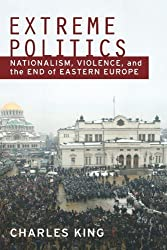 Extreme Politics: Nationalism, Violence, and the End of Eastern Europe 1st edition by King, Charles (2010) Taschenbuch