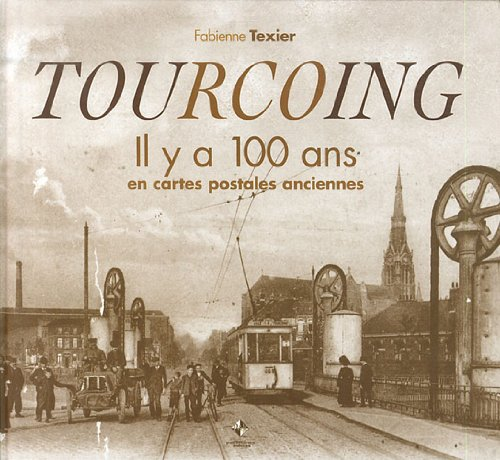 Tourcoing : il y a 100 en cartes postales anciennes par Fabienne Texier