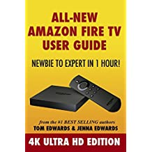 All-New Amazon Fire TV User Guide - Newbie to Expert in 1 Hour!: 4K Ultra HD Edition