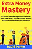 Extra Money Mastery: Master the Art of Making Extra Income from Home via Product Launch Promotion, Affiliate Marketing and Small Business Consulting (English Edition)