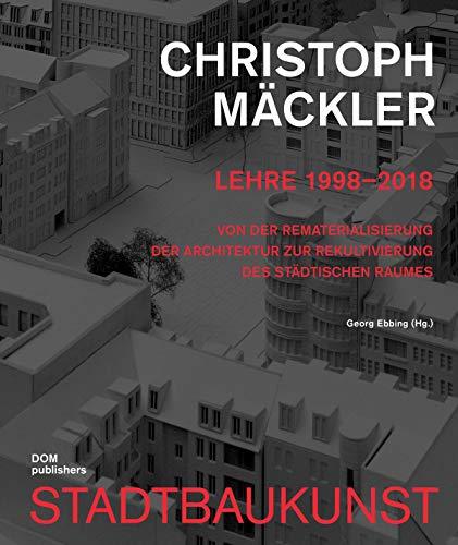 Christoph Mäckler. Lehre 1998-2018: Von der Rematerialisierung der Architektur zur Rekultivierung des städtischen Raumes