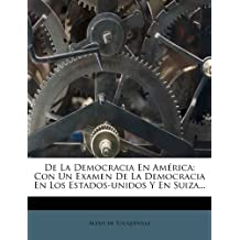 De La Democracia En América: Con Un Examen De La Democracia En Los Estados-unidos Y En Suiza...
