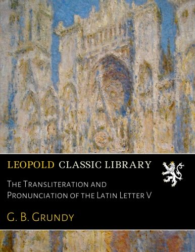 The Transliteration and Pronunciation of the Latin Letter V por G. B. Grundy