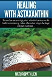 Healing With Astaxanthin: Discover how one amazingly potent antioxidant can improve skin health, increase energy, reduce inflammation, help you live much more. (Ask Naturopath Jen, Band 4)