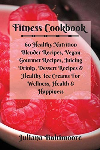 Fitness Cookbook: 60 Healthy Nutrition Blender Recipes, Vegan Gourmet Recipes, Juicing Drinks, Dessert Recipes & Healthy Ice Creams For Wellness, Health & Happiness Baum, Dessert