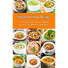 Superfood Soup Recipes: A Clean Eating Soup Cookbook for Easy Weight Loss and Detox: Healthy Recipes for Weight Loss, Detox and Cleanse (Everyday Souping and Soup Diet 1) (English Edition)