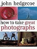 How To Take Great Photographs by John Hedgecoe (2005-07-01) - John Hedgecoe