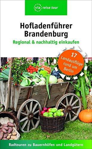 Hofladenführer Brandenburg - Regional & nachhaltig einkaufen: Radtouren zu Bauernhöfen und Landgütern