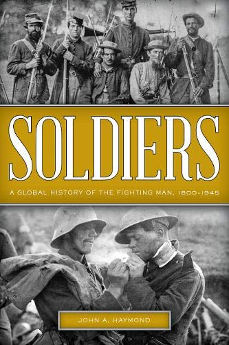 Soldiers: A Global History of the Fighting Man, 1800-1945 por John A. Haymond
