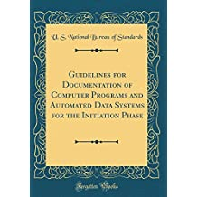 Guidelines for Documentation of Computer Programs and Automated Data Systems for the Initiation Phase (Classic Reprint)
