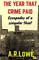 The Year that Crime Paid: Escapades of a Singular Thief, a Novella by A R Lowe (2013-05-06)