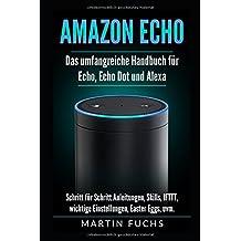 Amazon Echo - Das umfangreiche Handbuch für Echo, Echo Dot und Alexa: Schritt für Schritt Anleitungen, Skills, IFTTT, wichtige Einstellungen, Easter Eggs, uvm.