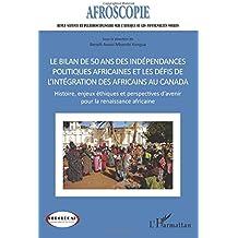 Bilan de 50 ans des indépendances politiques africaines et les défis de l'intégration des africains au Canada : Histoire, enjeux éthiques et perspectives d'avenir pour la renaissance africaine