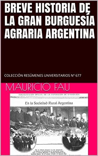 BREVE HISTORIA DE LA GRAN BURGUESÍA AGRARIA ARGENTINA: COLECCIÓN RESÚMENES UNIVERSITARIOS Nº 677 por MAURICIO FAU