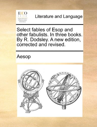 Select fables of Esop and other fabulists. In three books. By R. Dodsley. A new edition, corrected and revised.