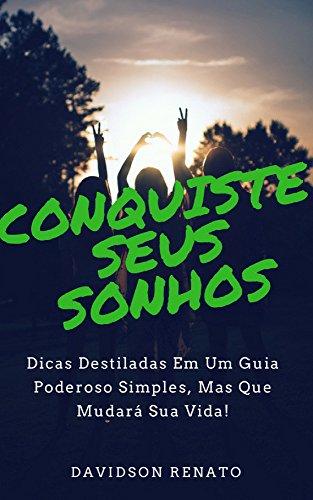 CONQUISTE SEUS SONHOS: Dicas Destiladas Em Um Guia Poderoso Simples, Mas Que Mudará Sua Vida! (Portuguese Edition)