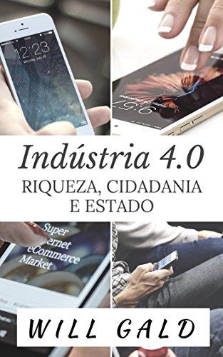 Indústria 4.0: Riqueza, Cidadania e Estado (Portuguese Edition) por Will Gald
