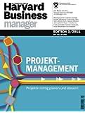 Harvard Business Manager Edition 3/2011: Projektmanagement: Projekte richtig planen und steuern