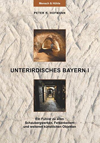 Unterirdisches Bayern I: Ein Führer zu allen Schaubergwerken, Felsenkellern und weiteren künstlichen Objekten