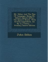 Mr. Dillon and the Plan of Campaign: Being Mr. Dillon's Speech Before the Queen's Bench, with Several Appendices, Ed. by J.J. Clancy...