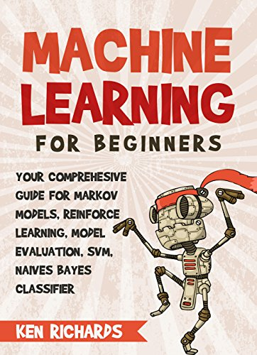 Machine Learning: For Beginners – Your Comprehensive Guide For Markov Models, Reinforced Learning, Model Evaluation, SVM, Naïves Bayes Classifier (English Edition)