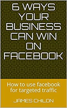 6 Ways Your Business Can Win On Facebook: How to use facebook for targeted traffic (English Edition) de [Chilon, James, Home, Home]