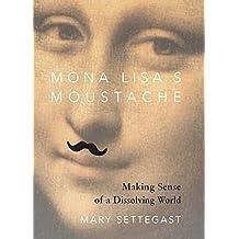 Mona Lisa's Moustache: Making Sense of a Dissolving World