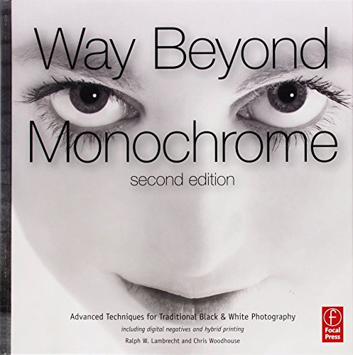Way Beyond Monochrome 2e: Advanced Techniques for Traditional Black & White Photography including digital negatives and hybrid printing by Ralph Lambrecht (2010-09-24)