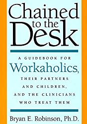 Chained to the Desk: A Guidebook for Workaholics, Their Partners and Children and the Clinicians Who Treat Them