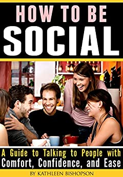 How to Be Social: A Guide to Talking to People with Comfort, Confidence, and Ease (English Edition) par [Bishopson, Kathleen]