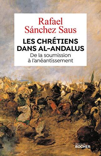 Les chrétiens dans al-Andalus: De la soumission à l'anéantissement par Rafael Sanchez Saus