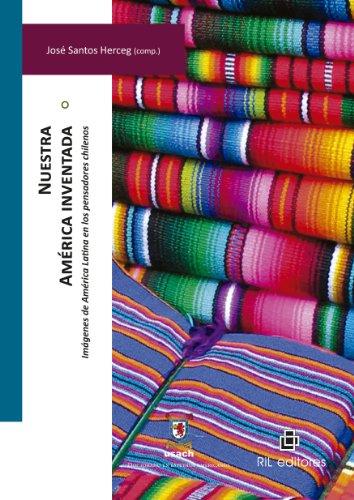 Nuestra América inventada: imágenes de América Latina en los pensadores chilenos por José Santos Herceg