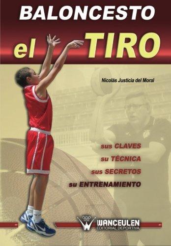 Baloncesto: el tiro : sus claves, su técnica, sus secretos, su entrenamiento por Nicolás Justicia del Moral