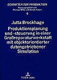 Produktionsplanung und -steuerung in einer Großreparaturwerkstatt mit objektorientierter datengetriebener Simulation (Schriften zur Produktion, Band 6)