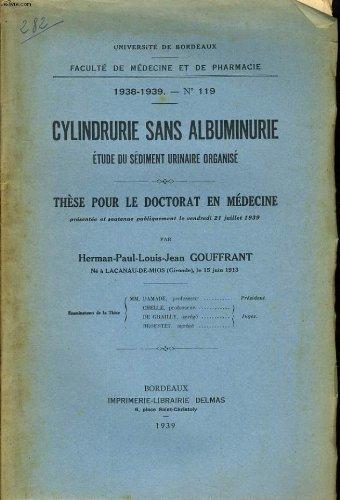 UNIVERSITE DE BORDEAUX - FACULTE DE MEDECINE ET DE PHRAMACIE 1938-1939 N°119 - CYLINDRURIE SAN ALBUMINURIE ETUDE DU SEDIMENT URINAIRE ORGANISE