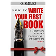 How To Write Your First Book: 13 step guide for writing your first book which will win everyone's heart (English Edition)